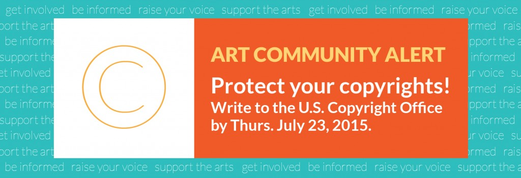 ART COMMUNITY ALERT Protect your copyrights! Write to the U.S. Copyright Office by Thurs. July 23, 2015.